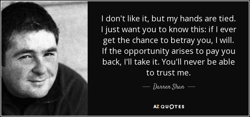 I don't like it, but my hands are tied. I just want you to know this: if I ever get the chance to betray you, I will. If the opportunity arises to pay you back, I'll take it. You'll never be able to trust me. - Darren Shan