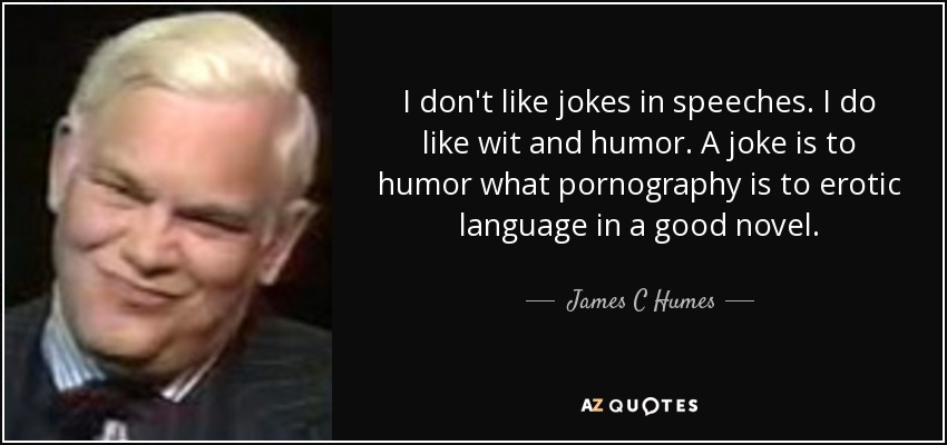 I don't like jokes in speeches. I do like wit and humor. A joke is to humor what pornography is to erotic language in a good novel. - James C Humes