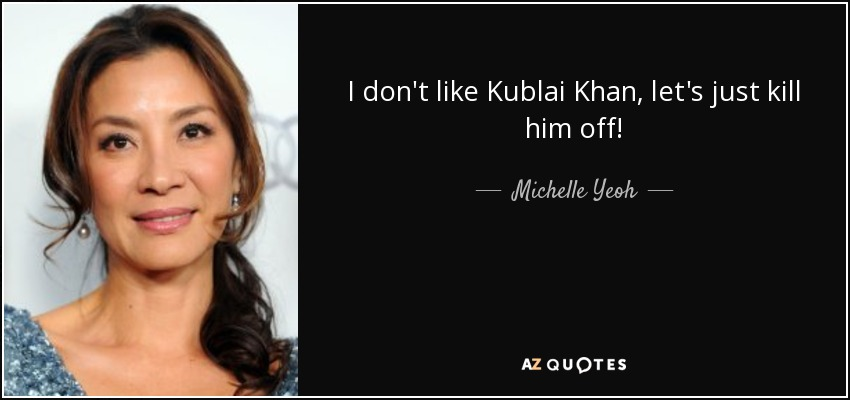 I don't like Kublai Khan, let's just kill him off! - Michelle Yeoh