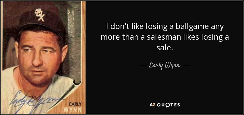 I don't like losing a ballgame any more than a salesman likes losing a sale. - Early Wynn