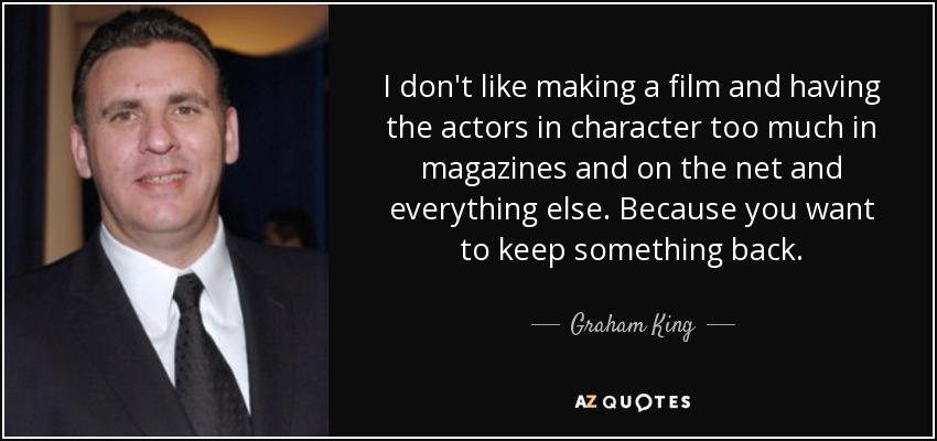 I don't like making a film and having the actors in character too much in magazines and on the net and everything else. Because you want to keep something back. - Graham King