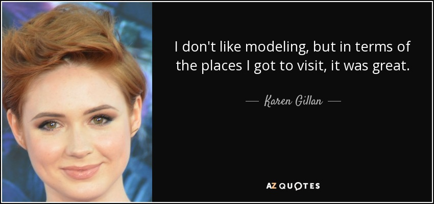 I don't like modeling, but in terms of the places I got to visit, it was great. - Karen Gillan