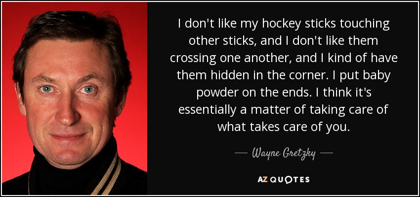 I don't like my hockey sticks touching other sticks, and I don't like them crossing one another, and I kind of have them hidden in the corner. I put baby powder on the ends. I think it's essentially a matter of taking care of what takes care of you. - Wayne Gretzky