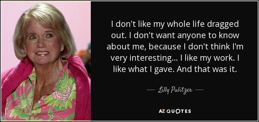 I don't like my whole life dragged out. I don't want anyone to know about me, because I don't think I'm very interesting... I like my work. I like what I gave. And that was it. - Lilly Pulitzer