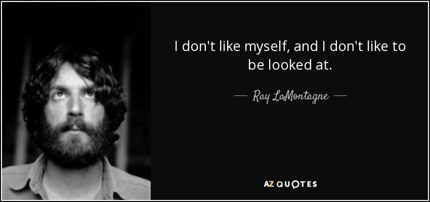 I don't like myself, and I don't like to be looked at. - Ray LaMontagne