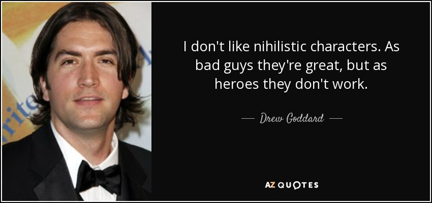 I don't like nihilistic characters. As bad guys they're great, but as heroes they don't work. - Drew Goddard