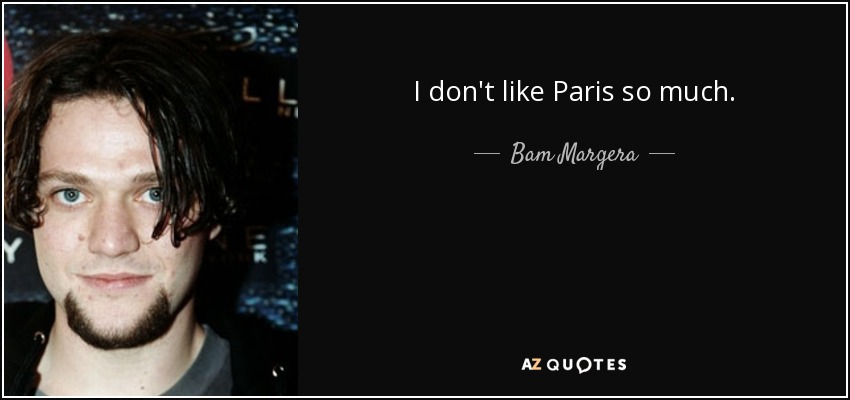 I don't like Paris so much. - Bam Margera