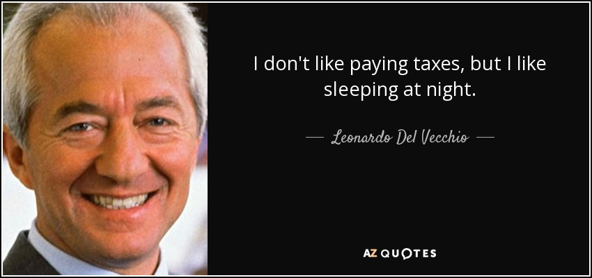 I don't like paying taxes, but I like sleeping at night. - Leonardo Del Vecchio