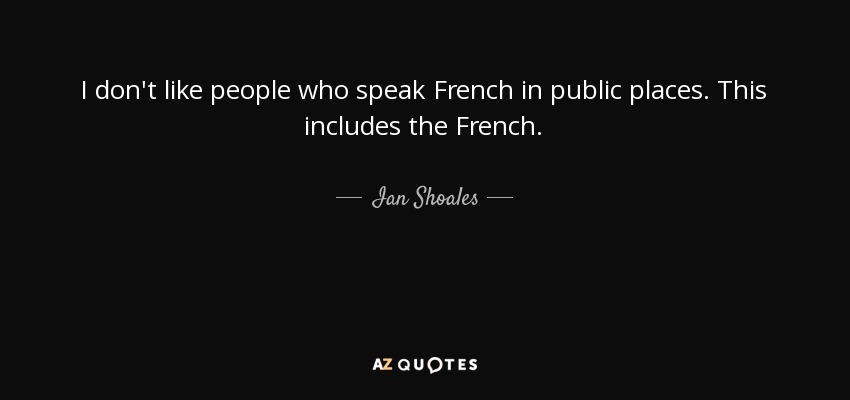 Ian Shoales Quote I Dont Like People Who Speak French In Public
