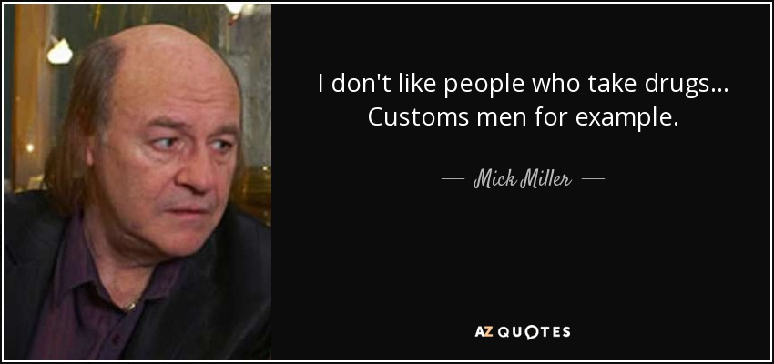 I don't like people who take drugs... Customs men for example. - Mick Miller
