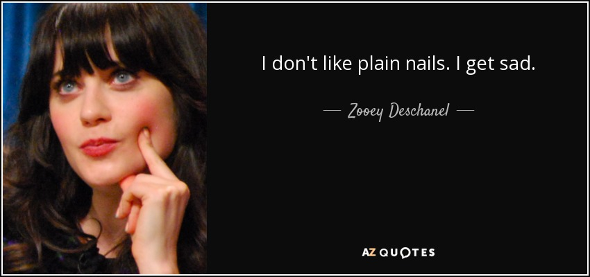 I don't like plain nails. I get sad. - Zooey Deschanel