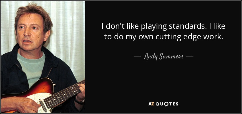 I don't like playing standards. I like to do my own cutting edge work. - Andy Summers