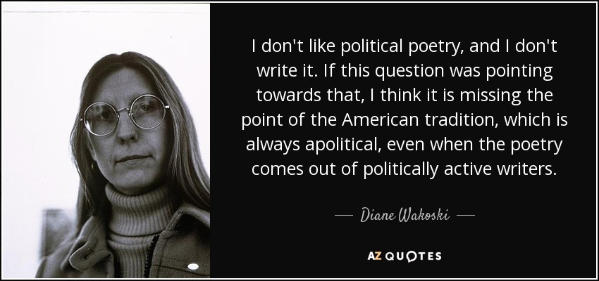 I don't like political poetry, and I don't write it. If this question was pointing towards that, I think it is missing the point of the American tradition, which is always apolitical, even when the poetry comes out of politically active writers. - Diane Wakoski