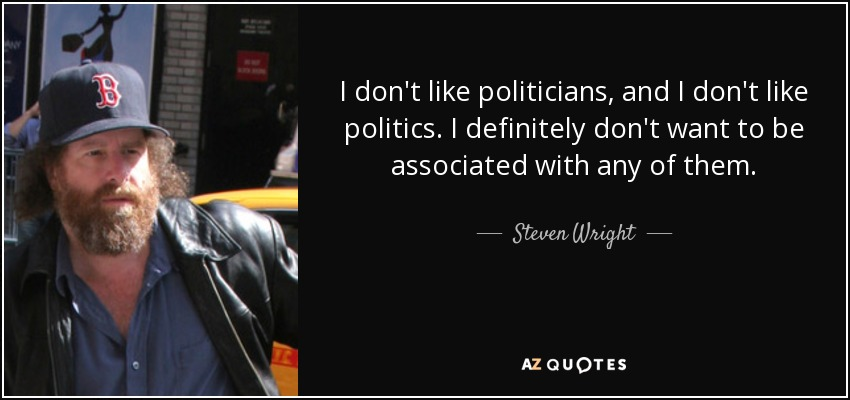 I don't like politicians, and I don't like politics. I definitely don't want to be associated with any of them. - Steven Wright