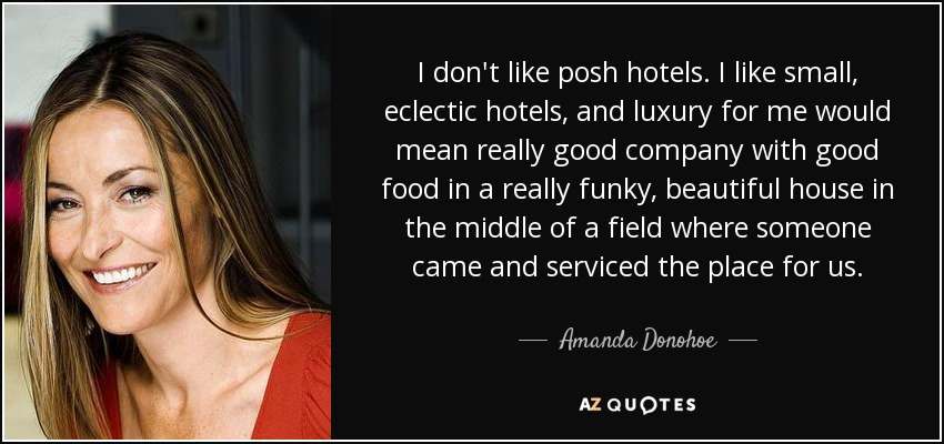I don't like posh hotels. I like small, eclectic hotels, and luxury for me would mean really good company with good food in a really funky, beautiful house in the middle of a field where someone came and serviced the place for us. - Amanda Donohoe