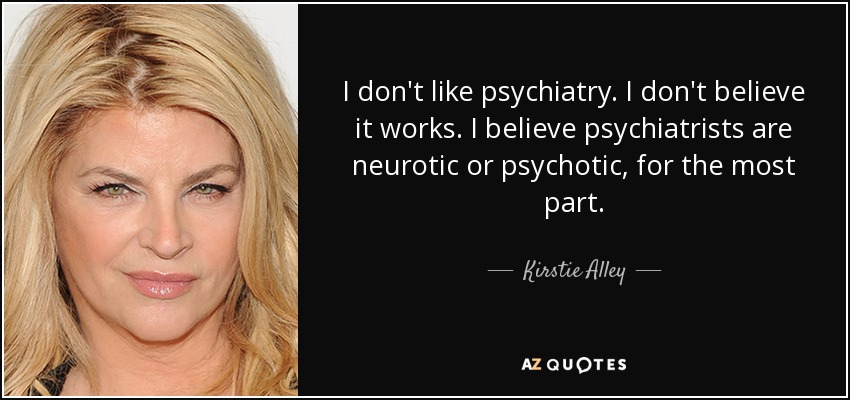 I don't like psychiatry. I don't believe it works. I believe psychiatrists are neurotic or psychotic, for the most part. - Kirstie Alley