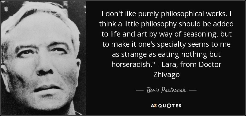 I don't like purely philosophical works. I think a little philosophy should be added to life and art by way of seasoning, but to make it one's specialty seems to me as strange as eating nothing but horseradish.