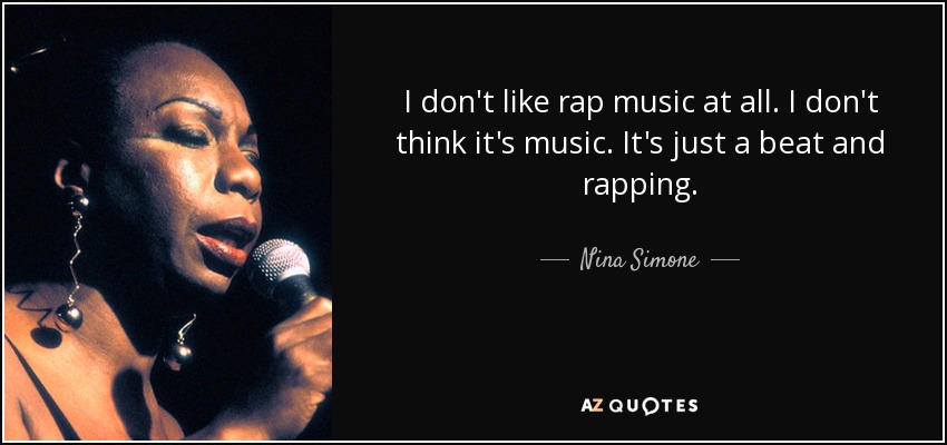 I don't like rap music at all. I don't think it's music. It's just a beat and rapping. - Nina Simone
