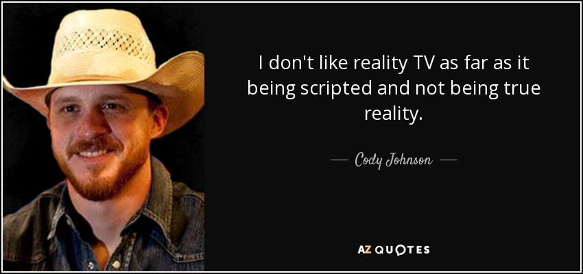 I don't like reality TV as far as it being scripted and not being true reality. - Cody Johnson
