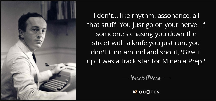 I don't ... like rhythm, assonance, all that stuff. You just go on your nerve. If someone's chasing you down the street with a knife you just run, you don't turn around and shout, 'Give it up! I was a track star for Mineola Prep.' - Frank O'Hara