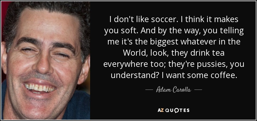 I don't like soccer. I think it makes you soft. And by the way, you telling me it's the biggest whatever in the World, look, they drink tea everywhere too; they're pussies, you understand? I want some coffee. - Adam Carolla
