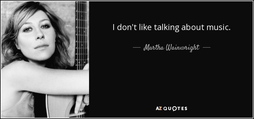 I don't like talking about music. - Martha Wainwright