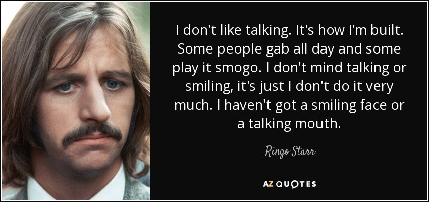 I don't like talking. It's how I'm built. Some people gab all day and some play it smogo. I don't mind talking or smiling, it's just I don't do it very much. I haven't got a smiling face or a talking mouth. - Ringo Starr