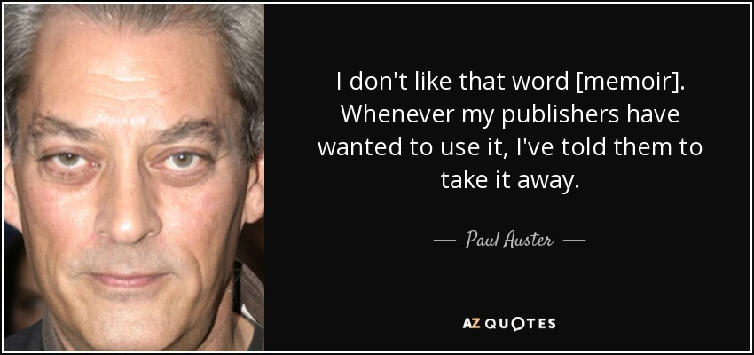 I don't like that word [memoir]. Whenever my publishers have wanted to use it, I've told them to take it away. - Paul Auster
