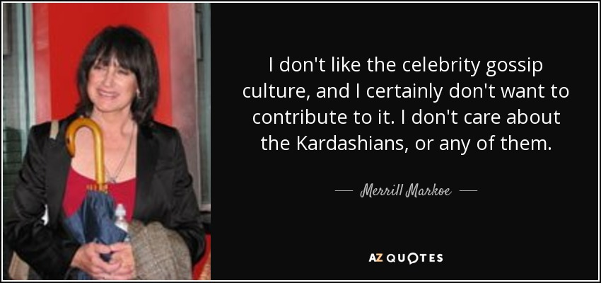 I don't like the celebrity gossip culture, and I certainly don't want to contribute to it. I don't care about the Kardashians, or any of them. - Merrill Markoe
