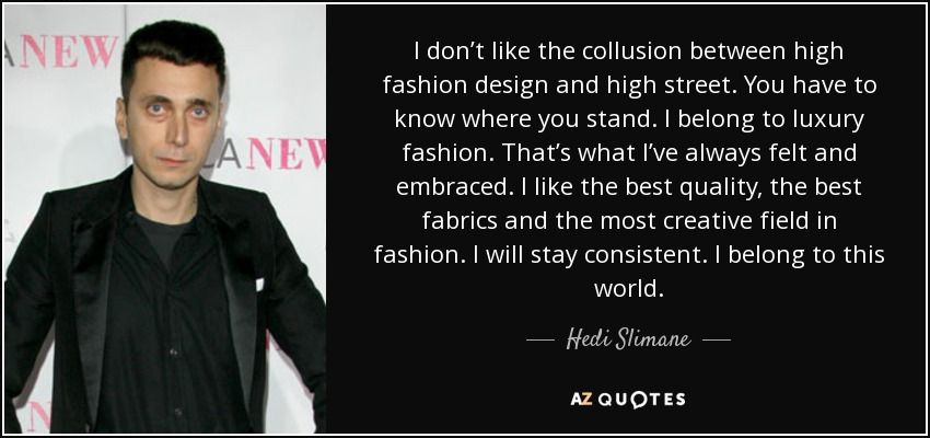 I don't like the collusion between high fashion design and high street. You have to know where you stand. I belong to luxury fashion. That's what I've always felt and embraced. I like the best quality, the best fabrics and the most creative field in fashion. I will stay consistent. I belong to this world. - Hedi Slimane