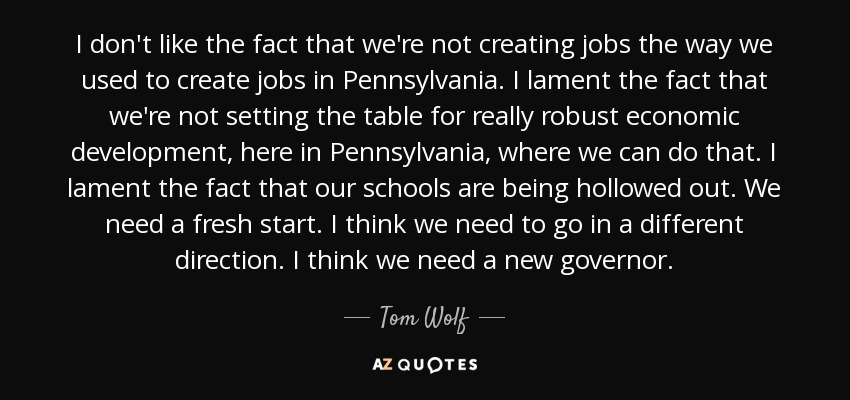 I don't like the fact that we're not creating jobs the way we used to create jobs in Pennsylvania. I lament the fact that we're not setting the table for really robust economic development, here in Pennsylvania, where we can do that. I lament the fact that our schools are being hollowed out. We need a fresh start. I think we need to go in a different direction. I think we need a new governor. - Tom Wolf