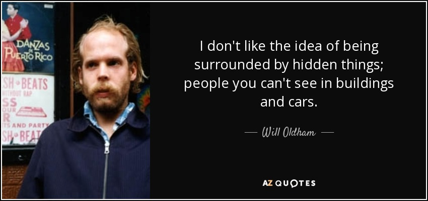 I don't like the idea of being surrounded by hidden things; people you can't see in buildings and cars. - Will Oldham