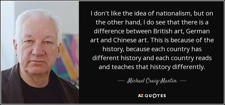 I don't like the idea of nationalism, but on the other hand, I do see that there is a difference between British art, German art and Chinese art. This is because of the history, because each country has different history and each country reads and teaches that history differently. - Michael Craig-Martin