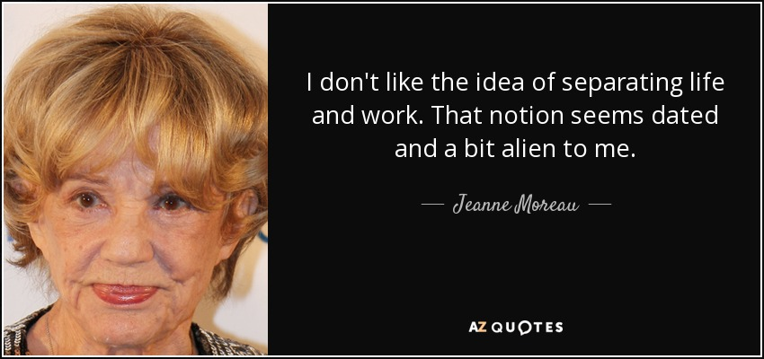 I don't like the idea of separating life and work. That notion seems dated and a bit alien to me. - Jeanne Moreau