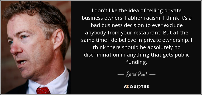 I don't like the idea of telling private business owners. I abhor racism. I think it's a bad business decision to ever exclude anybody from your restaurant. But at the same time I do believe in private ownership. I think there should be absolutely no discrimination in anything that gets public funding. - Rand Paul