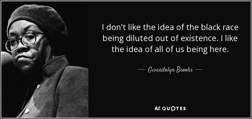 I don't like the idea of the black race being diluted out of existence. I like the idea of all of us being here. - Gwendolyn Brooks