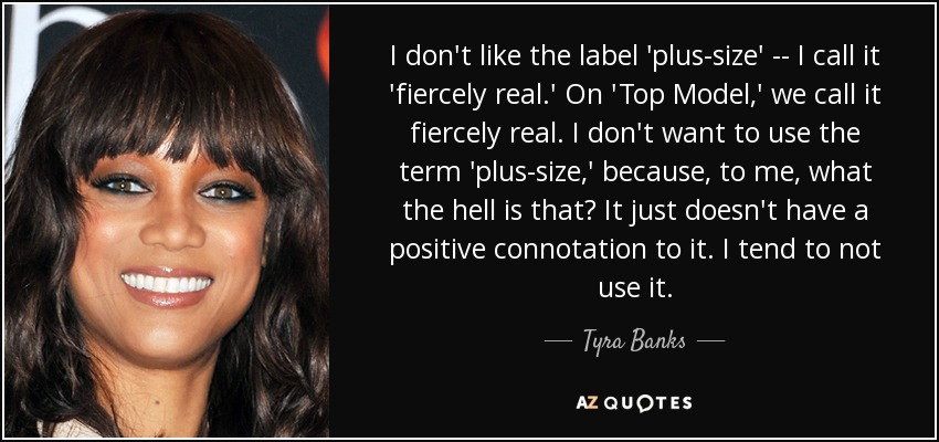Tyra Banks quote: I don\'t like the label \'plus-size\' -- I ...