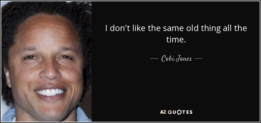 I don't like the same old thing all the time. - Cobi Jones