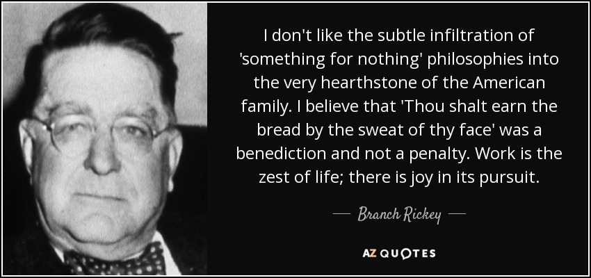 I don't like the subtle infiltration of 'something for nothing' philosophies into the very hearthstone of the American family. I believe that 'Thou shalt earn the bread by the sweat of thy face' was a benediction and not a penalty. Work is the zest of life; there is joy in its pursuit. - Branch Rickey
