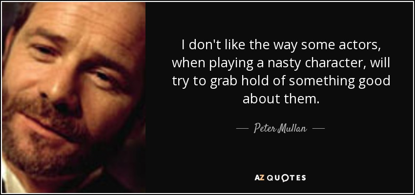 I don't like the way some actors, when playing a nasty character, will try to grab hold of something good about them. - Peter Mullan