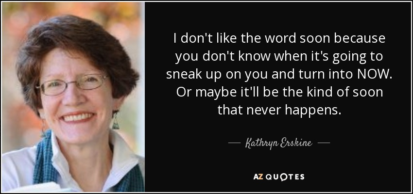 I don't like the word soon because you don't know when it's going to sneak up on you and turn into NOW. Or maybe it'll be the kind of soon that never happens. - Kathryn Erskine