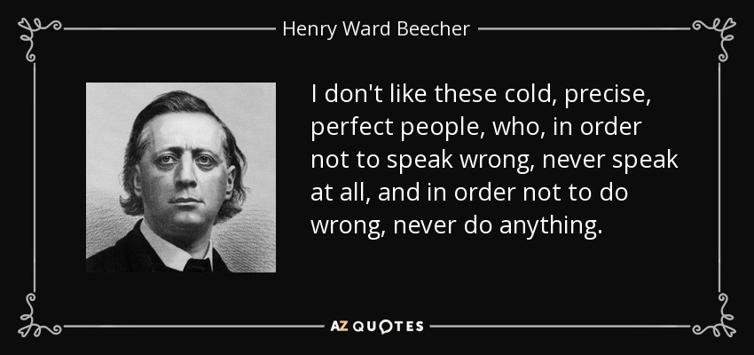 I don't like these cold, precise, perfect people, who, in order not to speak wrong, never speak at all, and in order not to do wrong, never do anything. - Henry Ward Beecher