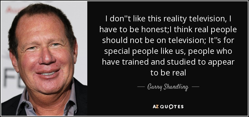 I don''t like this reality television, I have to be honest;I think real people should not be on television; It''s for special people like us, people who have trained and studied to appear to be real - Garry Shandling