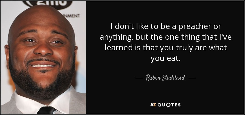 I don't like to be a preacher or anything, but the one thing that I've learned is that you truly are what you eat. - Ruben Studdard