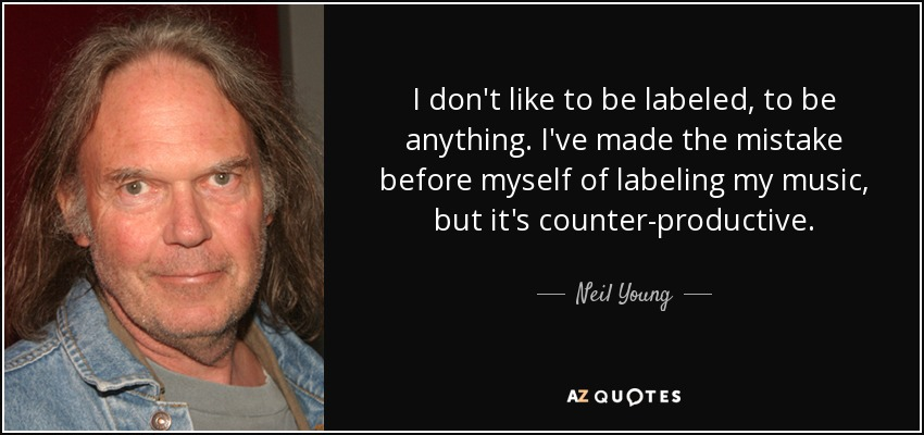 I don't like to be labeled, to be anything. I've made the mistake before myself of labeling my music, but it's counter-productive. - Neil Young