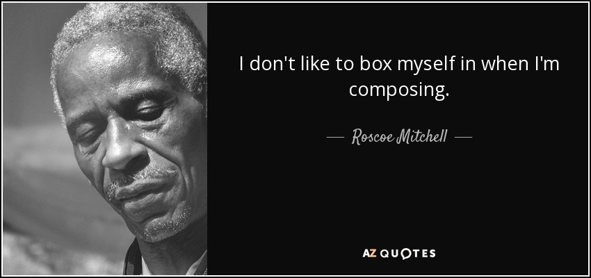 I don't like to box myself in when I'm composing. - Roscoe Mitchell