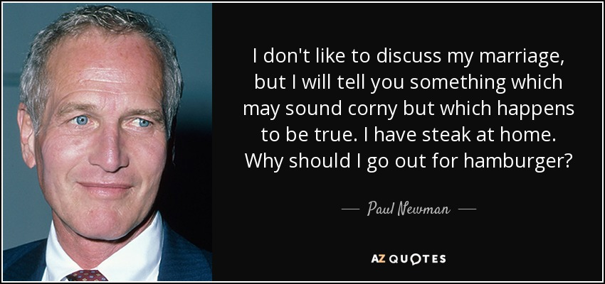 I don't like to discuss my marriage, but I will tell you something which may sound corny but which happens to be true. I have steak at home. Why should I go out for hamburger? - Paul Newman
