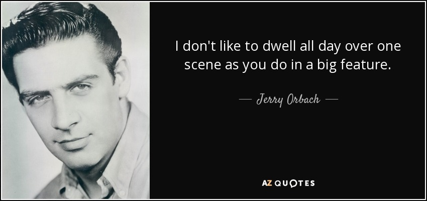 I don't like to dwell all day over one scene as you do in a big feature. - Jerry Orbach