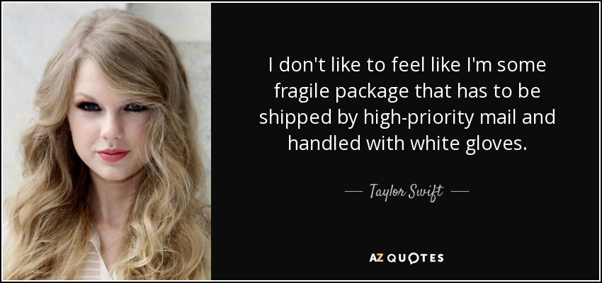 I don't like to feel like I'm some fragile package that has to be shipped by high-priority mail and handled with white gloves. - Taylor Swift