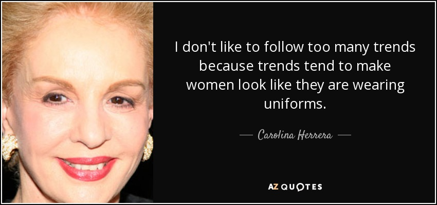 I don't like to follow too many trends because trends tend to make women look like they are wearing uniforms. - Carolina Herrera